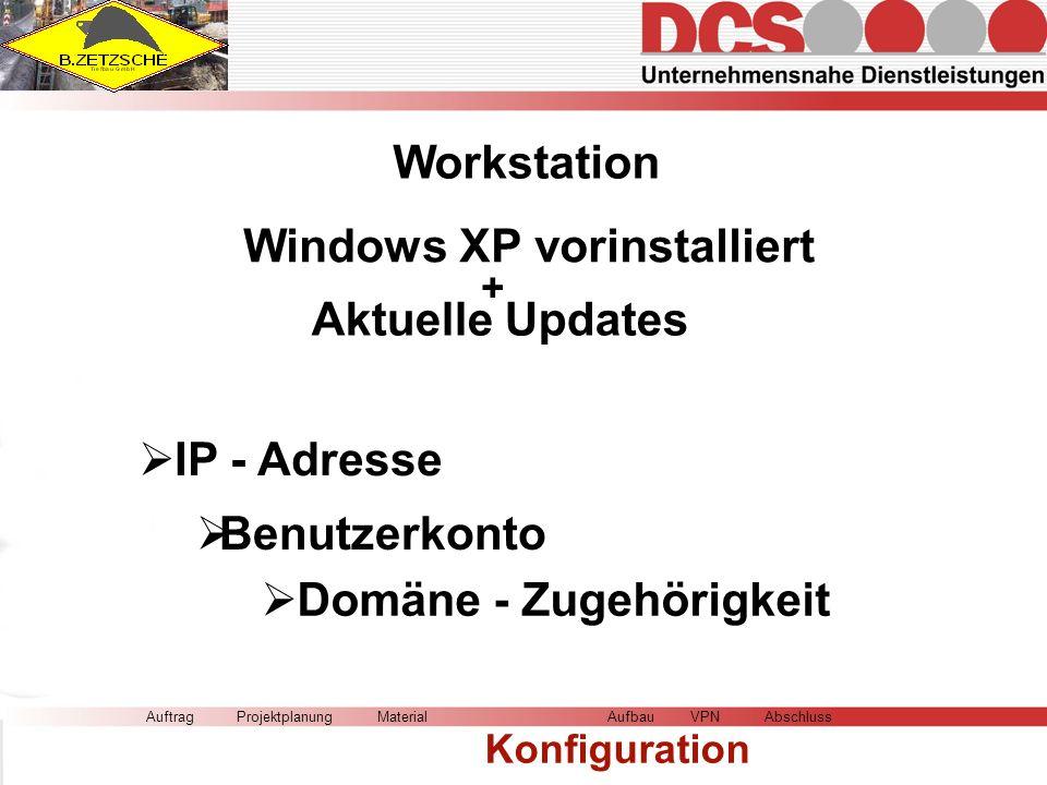 Workstation AuftragMaterial Konfiguration AufbauVPNAbschlussProjektplanung Windows XP vorinstalliert Domäne - Zugehörigkeit IP - Adresse + Aktuelle Updates Benutzerkonto