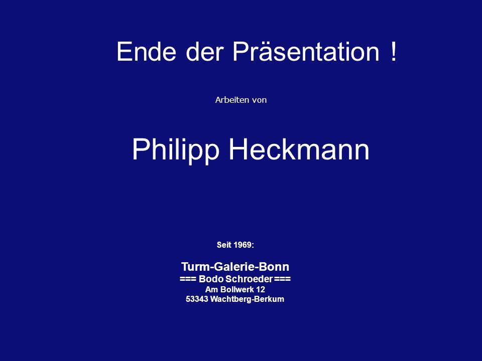 Ende der Präsentation ! Philipp Heckmann Seit 1969: Turm-Galerie-Bonn === Bodo Schroeder === Am Bollwerk 12 53343 Wachtberg-Berkum Arbeiten von