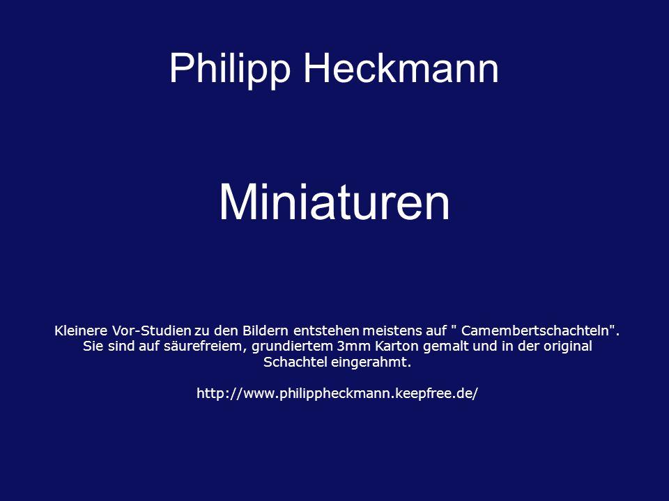 Miniaturen Philipp Heckmann Kleinere Vor-Studien zu den Bildern entstehen meistens auf Camembertschachteln .