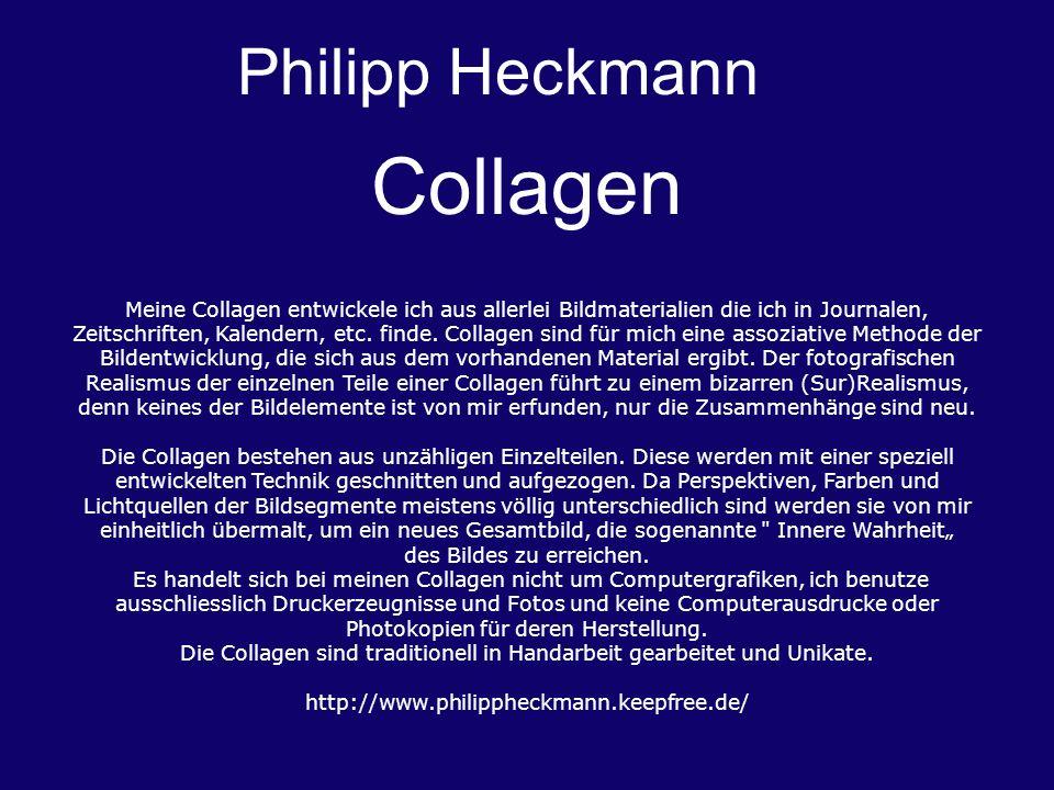 Philipp Heckmann Collagen Meine Collagen entwickele ich aus allerlei Bildmaterialien die ich in Journalen, Zeitschriften, Kalendern, etc. finde. Colla
