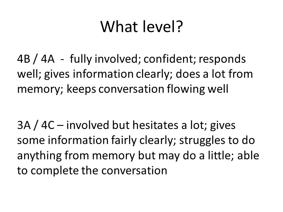 What level? 4B / 4A - fully involved; confident; responds well; gives information clearly; does a lot from memory; keeps conversation flowing well 3A