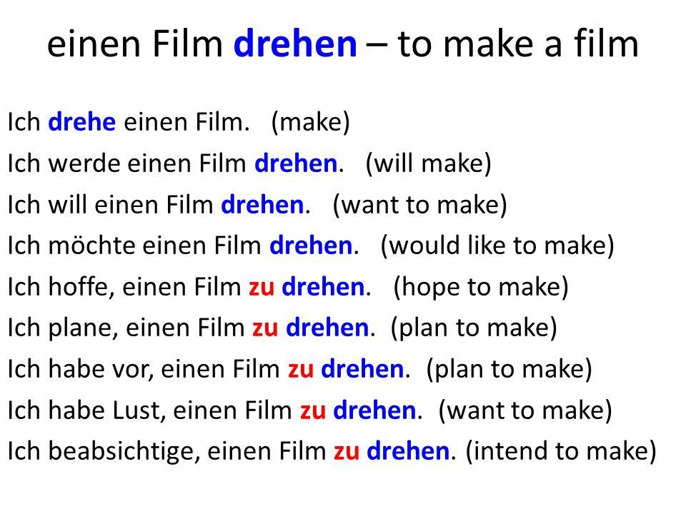 einen Film drehen – to make a film Ich drehe einen Film.