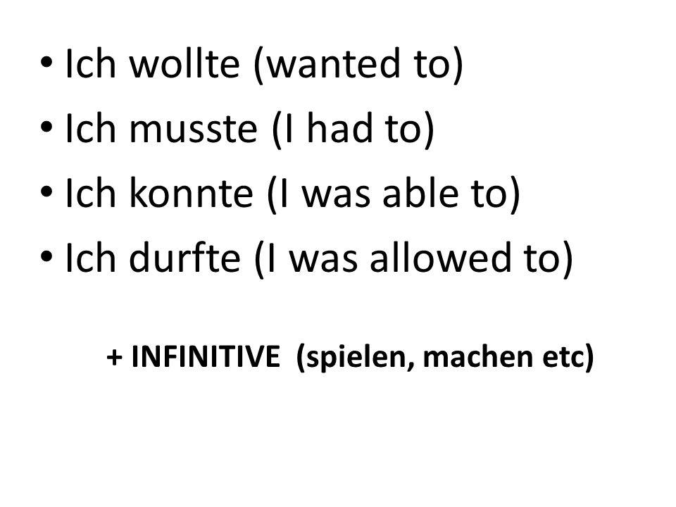 Ich wollte (wanted to) Ich musste (I had to) Ich konnte (I was able to) Ich durfte (I was allowed to) + INFINITIVE (spielen, machen etc)