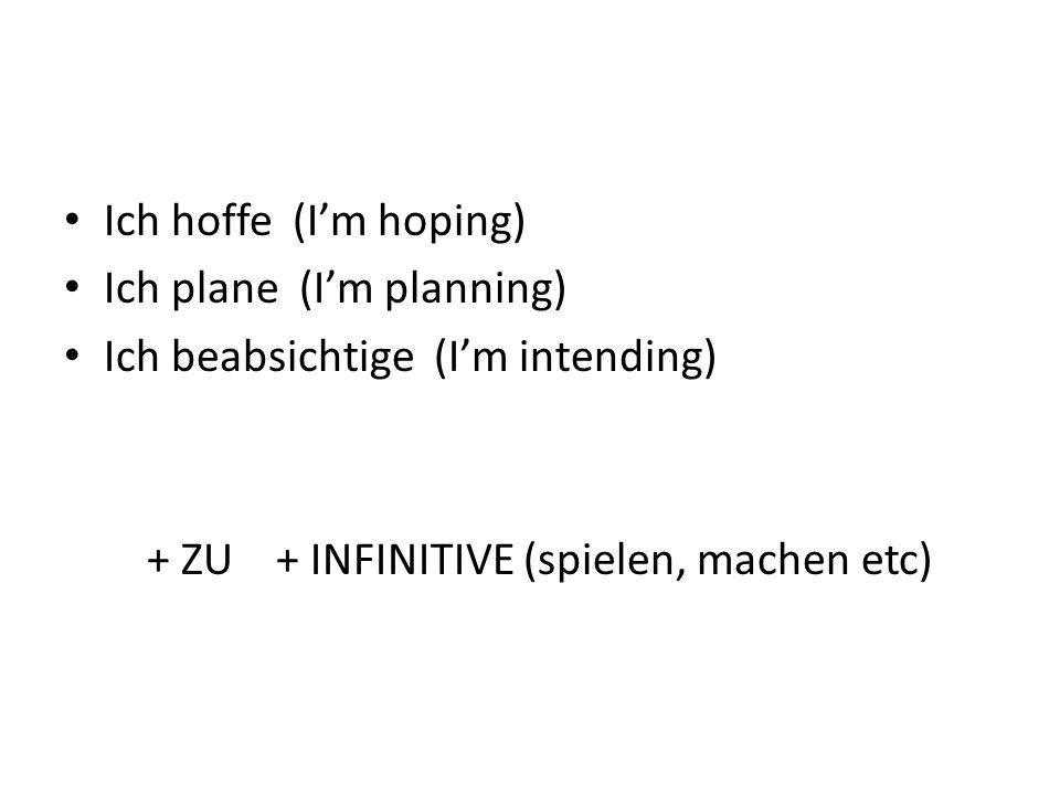 Ich hoffe (Im hoping) Ich plane (Im planning) Ich beabsichtige (Im intending) + ZU + INFINITIVE (spielen, machen etc)