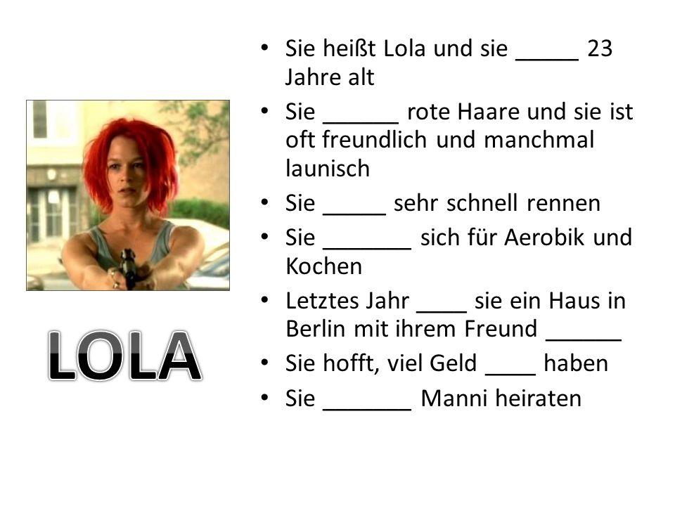 Sie heißt Lola und sie _____ 23 Jahre alt Sie ______ rote Haare und sie ist oft freundlich und manchmal launisch Sie _____ sehr schnell rennen Sie _______ sich für Aerobik und Kochen Letztes Jahr ____ sie ein Haus in Berlin mit ihrem Freund ______ Sie hofft, viel Geld ____ haben Sie _______ Manni heiraten