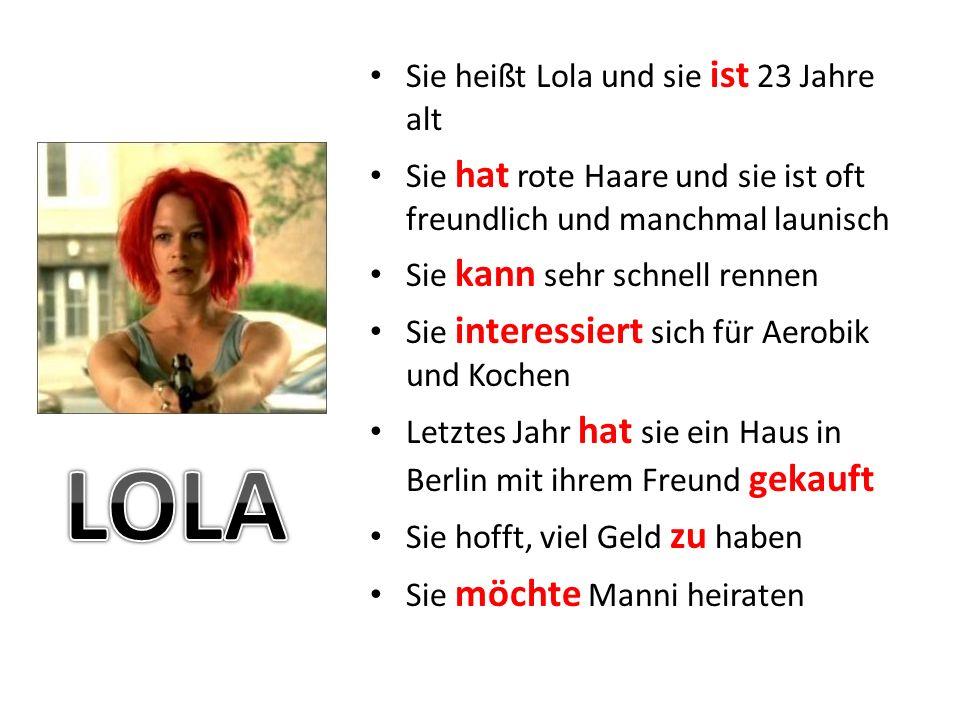 Sie heißt Lola und sie ist 23 Jahre alt Sie hat rote Haare und sie ist oft freundlich und manchmal launisch Sie kann sehr schnell rennen Sie interessiert sich für Aerobik und Kochen Letztes Jahr hat sie ein Haus in Berlin mit ihrem Freund gekauft Sie hofft, viel Geld zu haben Sie möchte Manni heiraten
