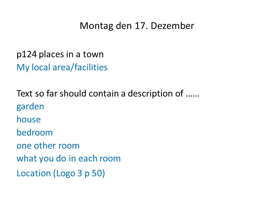 Montag den 17. Dezember p124 places in a town My local area/facilities Text so far should contain a description of …… garden house bedroom one other r