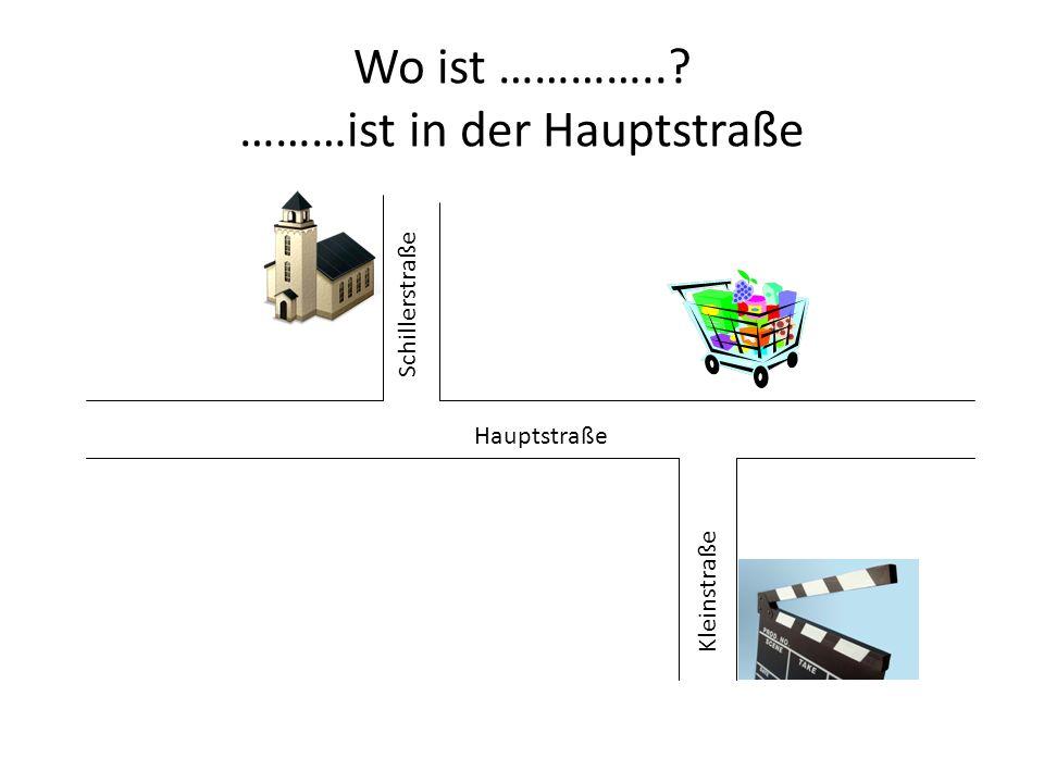 Wo ist …………..? ………ist in der Hauptstraße Hauptstraße Schillerstraße Kleinstraße