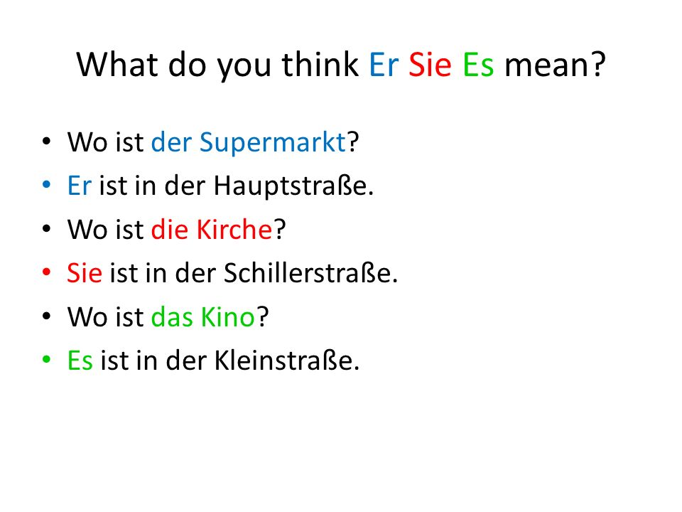 What do you think Er Sie Es mean. Wo ist der Supermarkt.