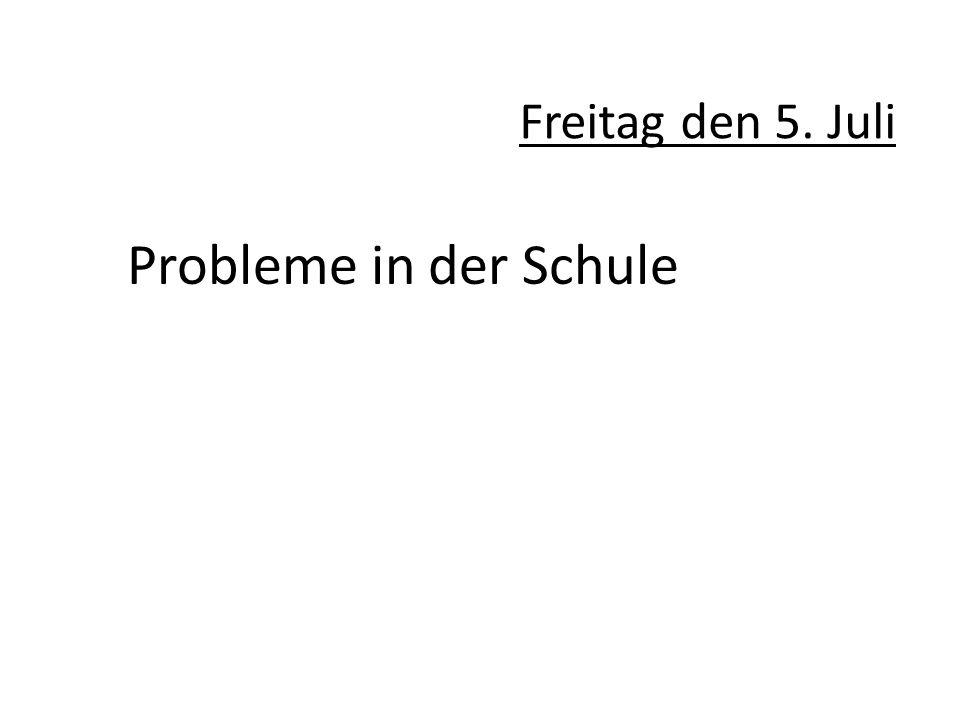 Freitag den 5. Juli Probleme in der Schule