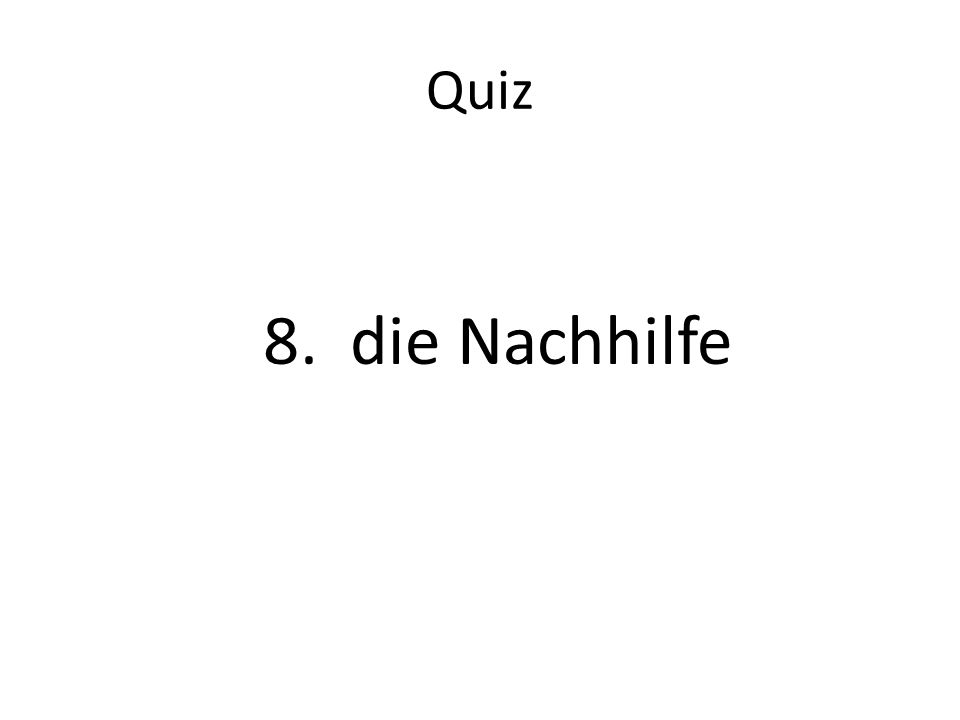 Quiz 8. die Nachhilfe