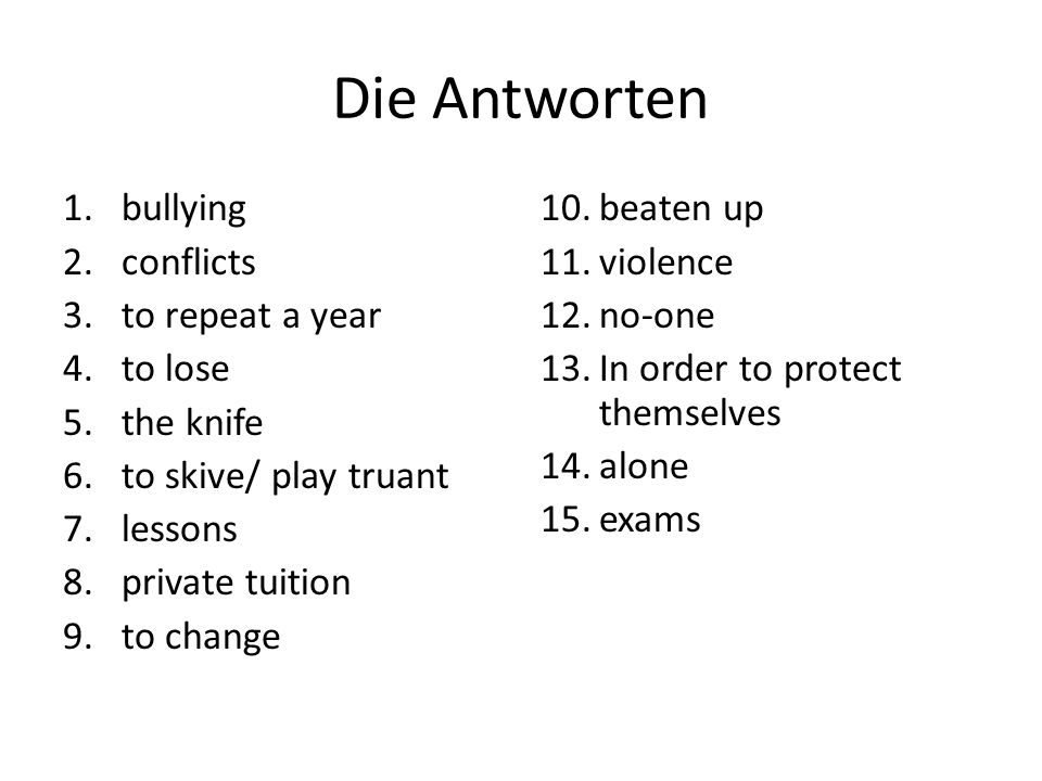 Die Antworten 1.bullying 2.conflicts 3.to repeat a year 4.to lose 5.the knife 6.to skive/ play truant 7.lessons 8.private tuition 9.to change 10.beate