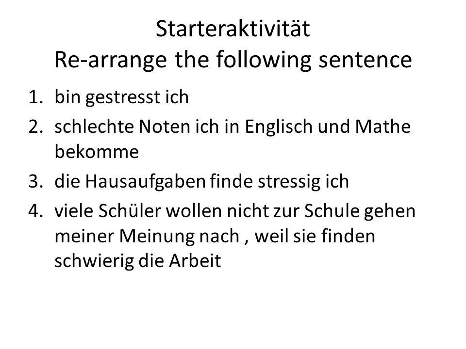 Starteraktivität Re-arrange the following sentence 1.bin gestresst ich 2.schlechte Noten ich in Englisch und Mathe bekomme 3.die Hausaufgaben finde stressig ich 4.viele Schüler wollen nicht zur Schule gehen meiner Meinung nach, weil sie finden schwierig die Arbeit