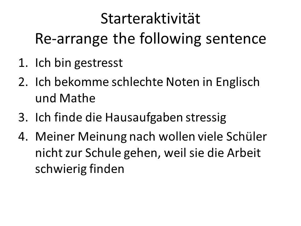 Starteraktivität Re-arrange the following sentence 1.Ich bin gestresst 2.Ich bekomme schlechte Noten in Englisch und Mathe 3.Ich finde die Hausaufgaben stressig 4.Meiner Meinung nach wollen viele Schüler nicht zur Schule gehen, weil sie die Arbeit schwierig finden