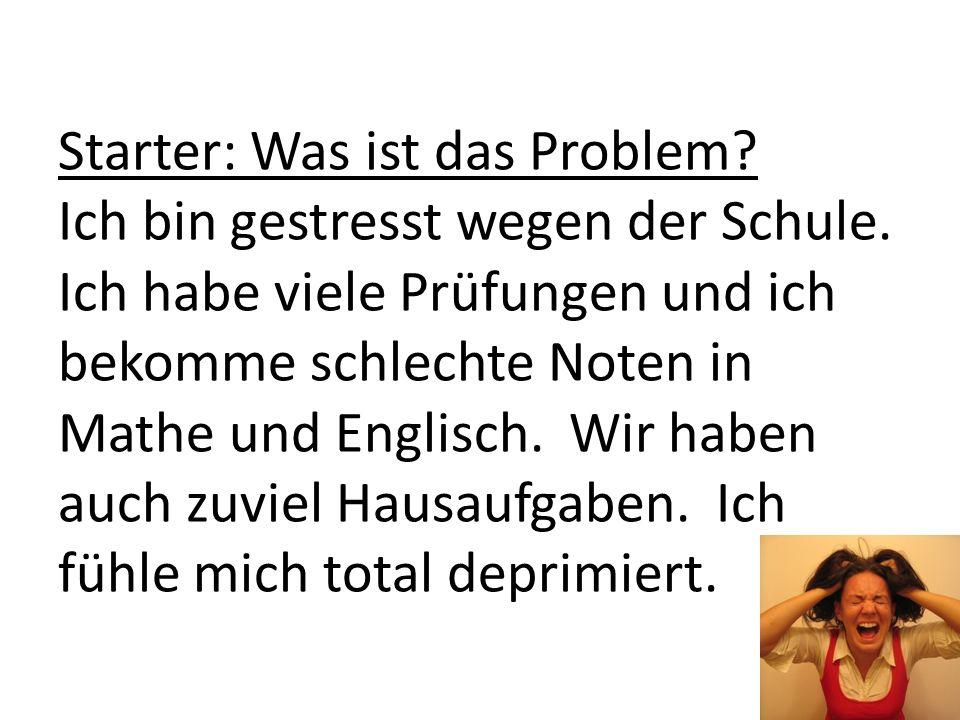 Starter: Was ist das Problem? Ich bin gestresst wegen der Schule. Ich habe viele Prüfungen und ich bekomme schlechte Noten in Mathe und Englisch. Wir