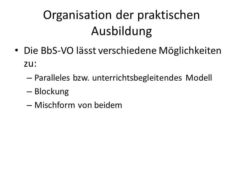 Organisation der praktischen Ausbildung Die BbS-VO lässt verschiedene Möglichkeiten zu: – Paralleles bzw. unterrichtsbegleitendes Modell – Blockung –