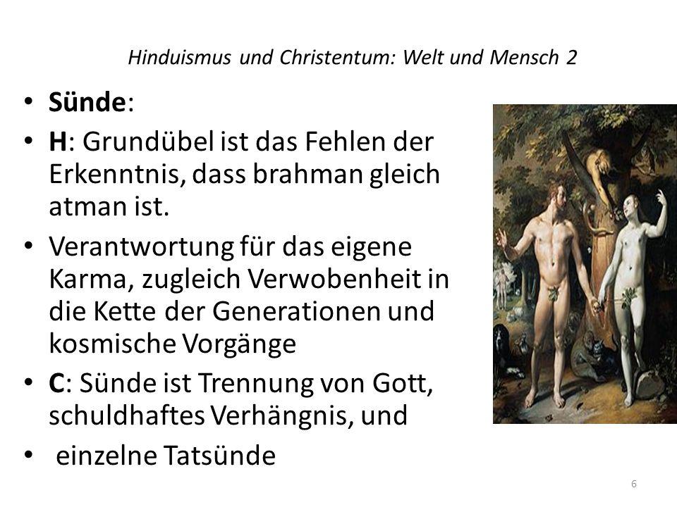 Hinduismus und Christentum: Welt und Mensch 2 Sünde: H: Grundübel ist das Fehlen der Erkenntnis, dass brahman gleich atman ist. Verantwortung für das