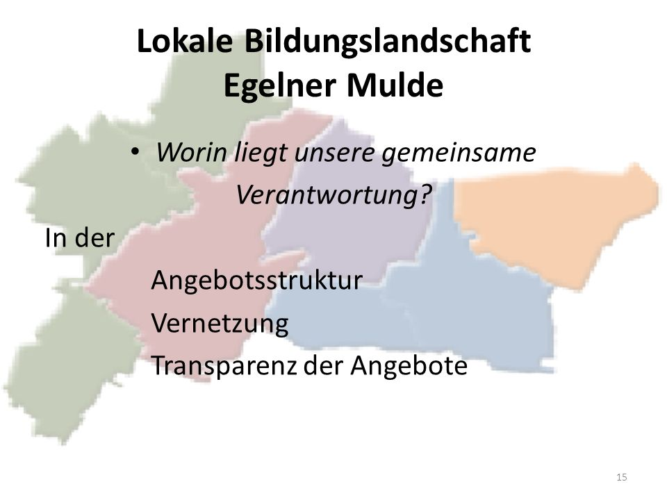 Lokale Bildungslandschaft Egelner Mulde Worin liegt unsere gemeinsame Verantwortung? In der Angebotsstruktur Vernetzung Transparenz der Angebote 15