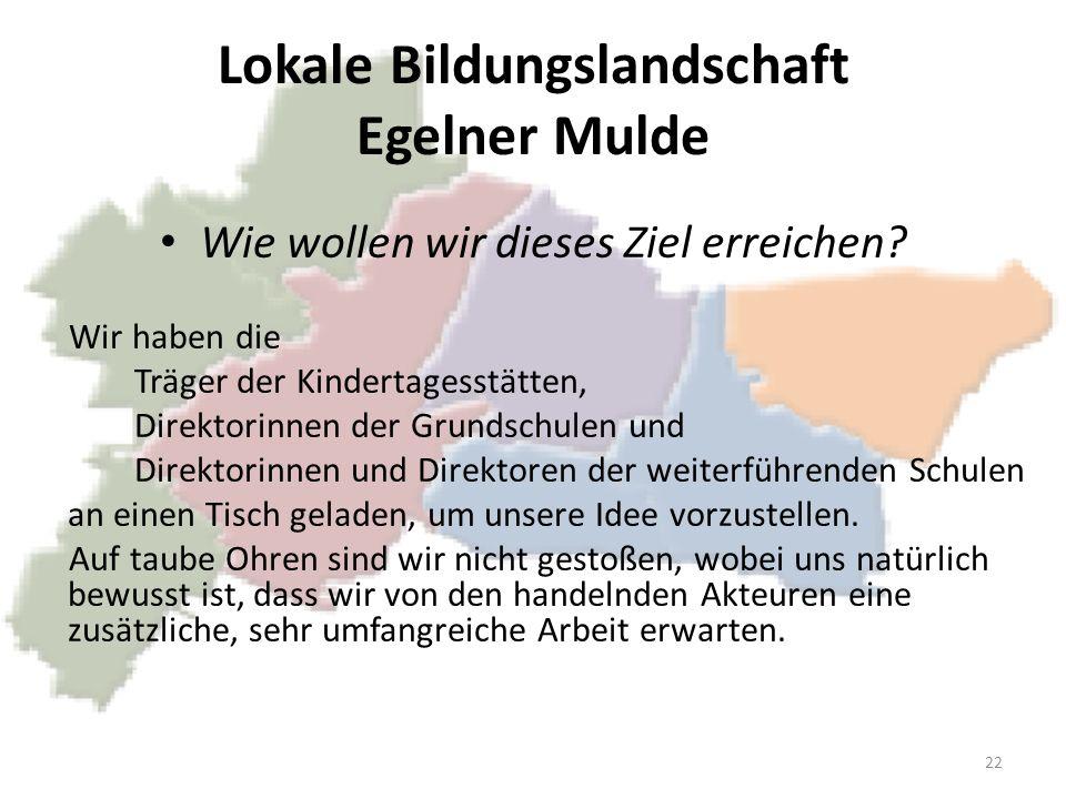 Lokale Bildungslandschaft Egelner Mulde Wie wollen wir dieses Ziel erreichen? Wir haben die Träger der Kindertagesstätten, Direktorinnen der Grundschu