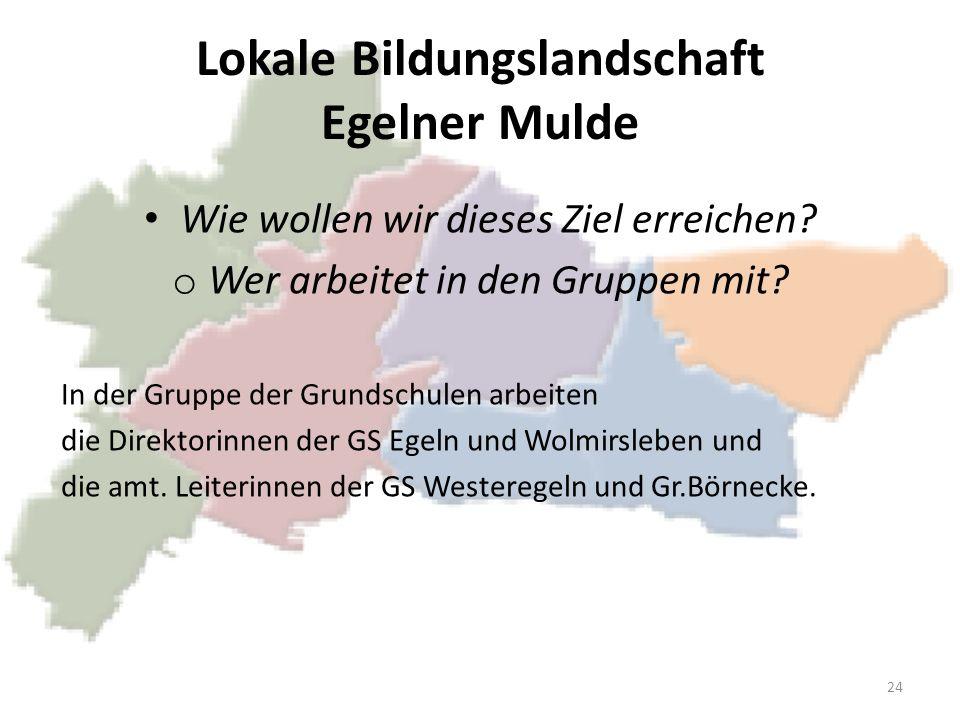 Lokale Bildungslandschaft Egelner Mulde Wie wollen wir dieses Ziel erreichen? o Wer arbeitet in den Gruppen mit? In der Gruppe der Grundschulen arbeit