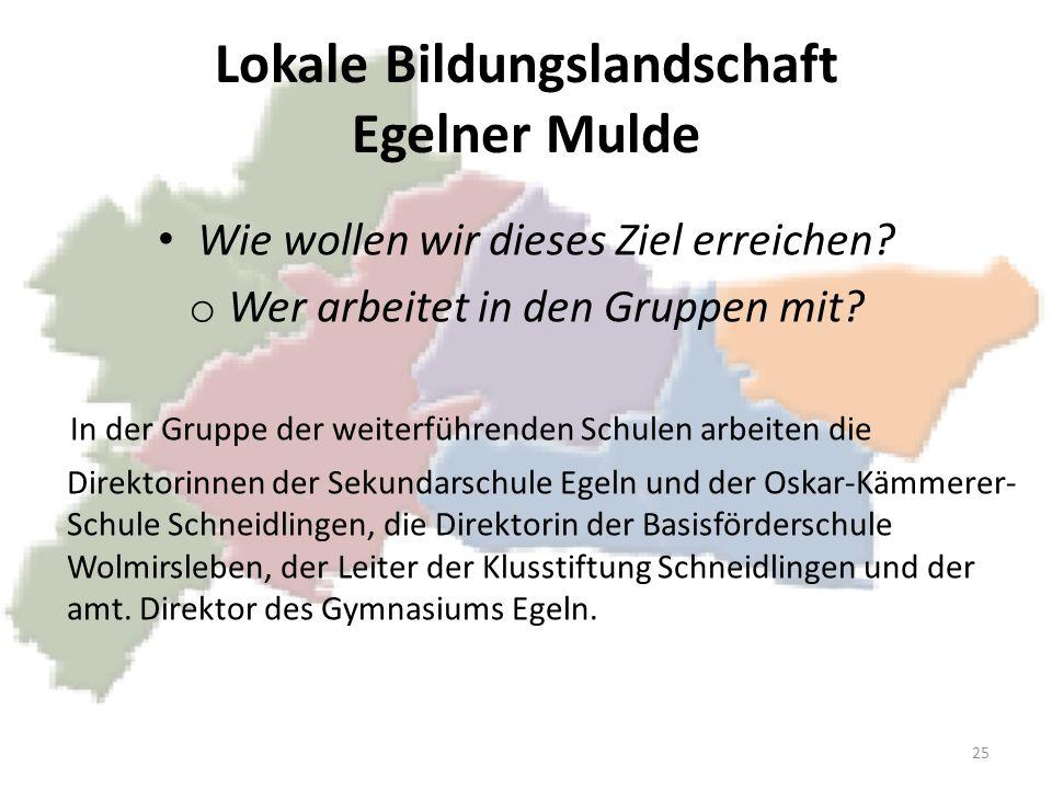Lokale Bildungslandschaft Egelner Mulde Wie wollen wir dieses Ziel erreichen? o Wer arbeitet in den Gruppen mit? In der Gruppe der weiterführenden Sch