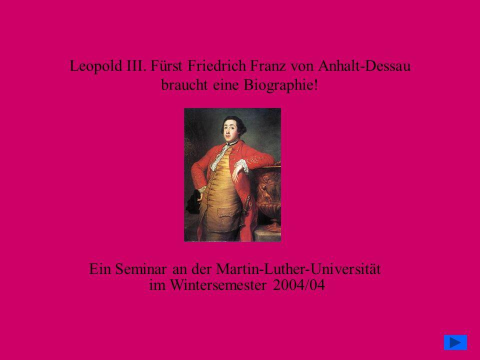Leopold III. Fürst Friedrich Franz von Anhalt-Dessau braucht eine Biographie! Ein Seminar an der Martin-Luther-Universität im Wintersemester 2004/04