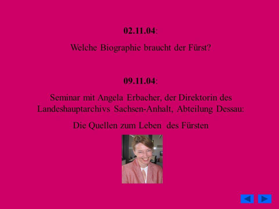 02.11.04: Welche Biographie braucht der Fürst? 09.11.04: Seminar mit Angela Erbacher, der Direktorin des Landeshauptarchivs Sachsen-Anhalt, Abteilung