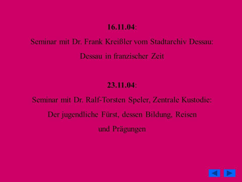 16.11.04: Seminar mit Dr. Frank Kreißler vom Stadtarchiv Dessau: Dessau in franzischer Zeit 23.11.04: Seminar mit Dr. Ralf-Torsten Speler, Zentrale Ku
