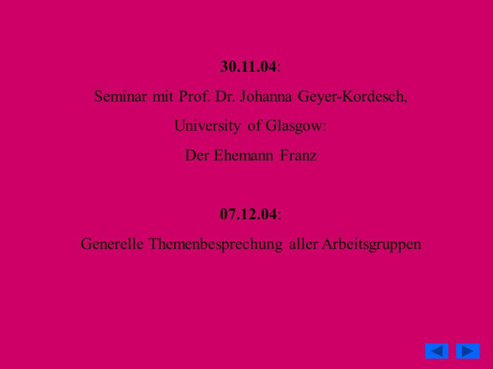 30.11.04: Seminar mit Prof. Dr. Johanna Geyer-Kordesch, University of Glasgow: Der Ehemann Franz 07.12.04: Generelle Themenbesprechung aller Arbeitsgr
