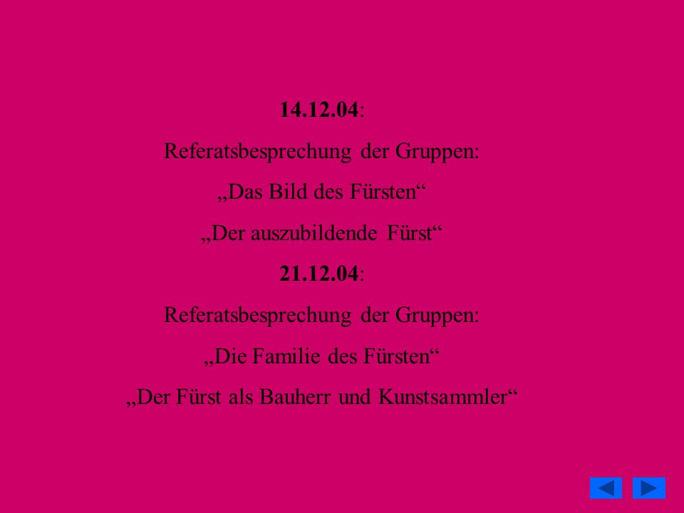 11.01.05: Referatsbesprechung der Gruppen: Der Fürst als Herrscher und Politiker 18.01.05: Referatsbesprechung der Gruppen: Die Freundschaften des Fürsten Kolloquiumsplanung 25.01.05: Letzte Besprechung der Referate