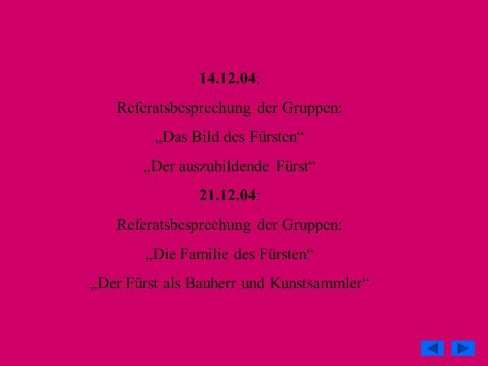14.12.04: Referatsbesprechung der Gruppen: Das Bild des Fürsten Der auszubildende Fürst 21.12.04: Referatsbesprechung der Gruppen: Die Familie des Für
