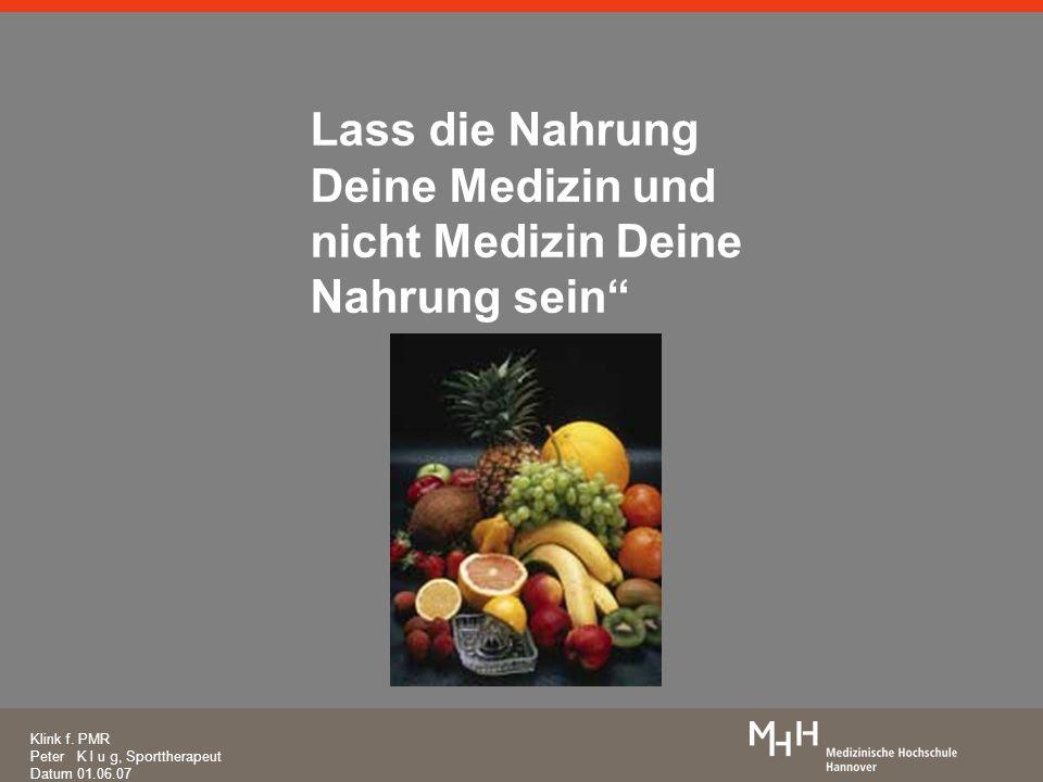 Lass die Nahrung Deine Medizin und nicht Medizin Deine Nahrung sein Klink f. PMR Peter K l u g, Sporttherapeut Datum 01.06.07