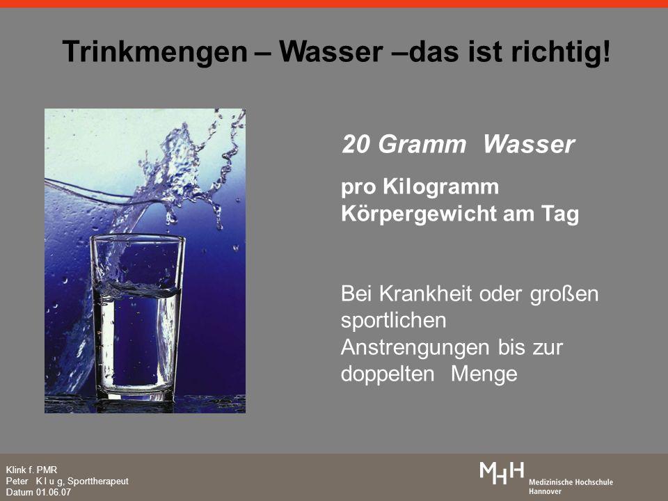 Trinkmengen – Wasser –das ist richtig! Klink f. PMR Peter K l u g, Sporttherapeut Datum 01.06.07 20 Gramm Wasser pro Kilogramm Körpergewicht am Tag Be