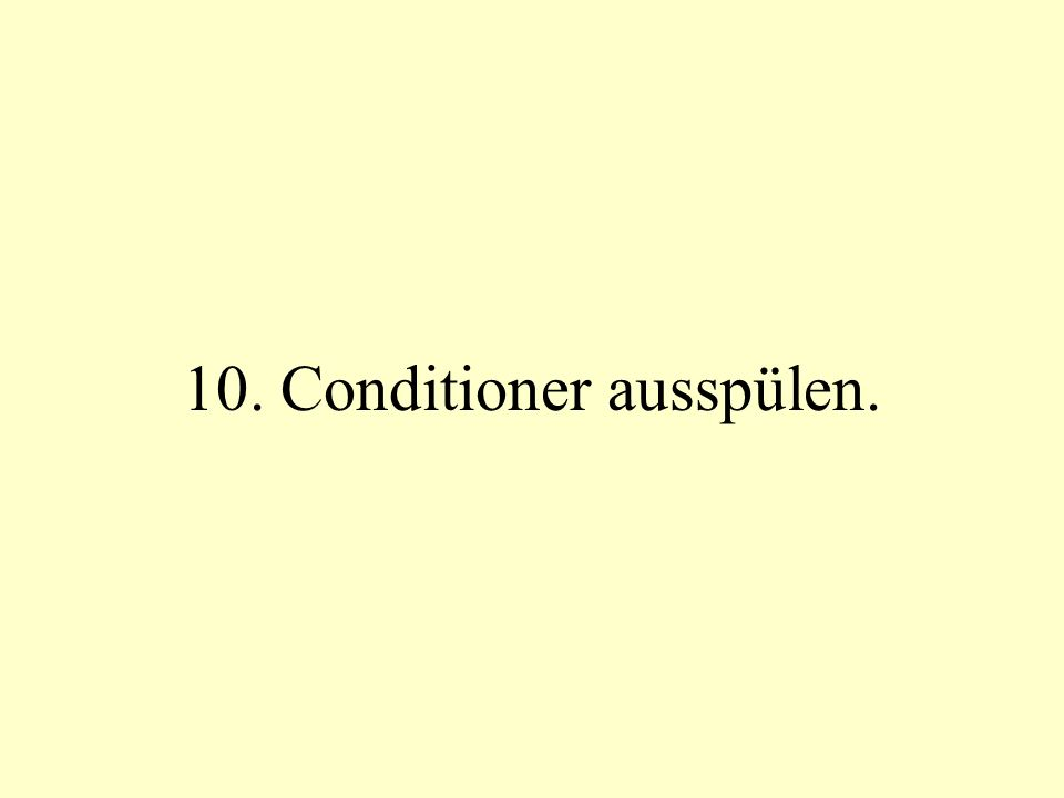 10. Conditioner ausspülen.