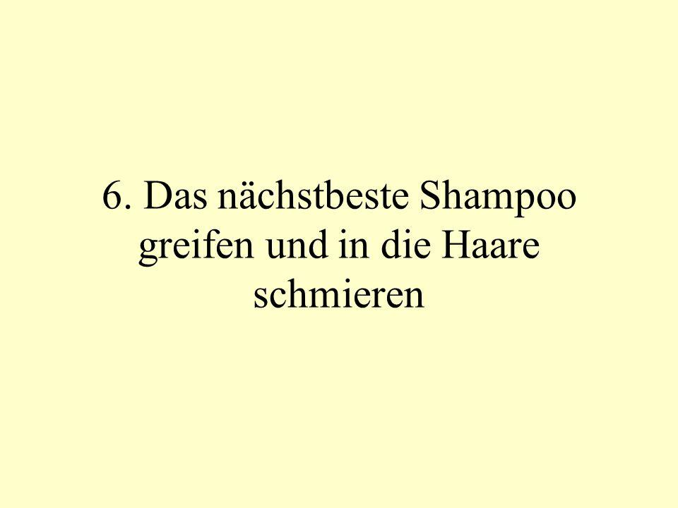6. Das nächstbeste Shampoo greifen und in die Haare schmieren