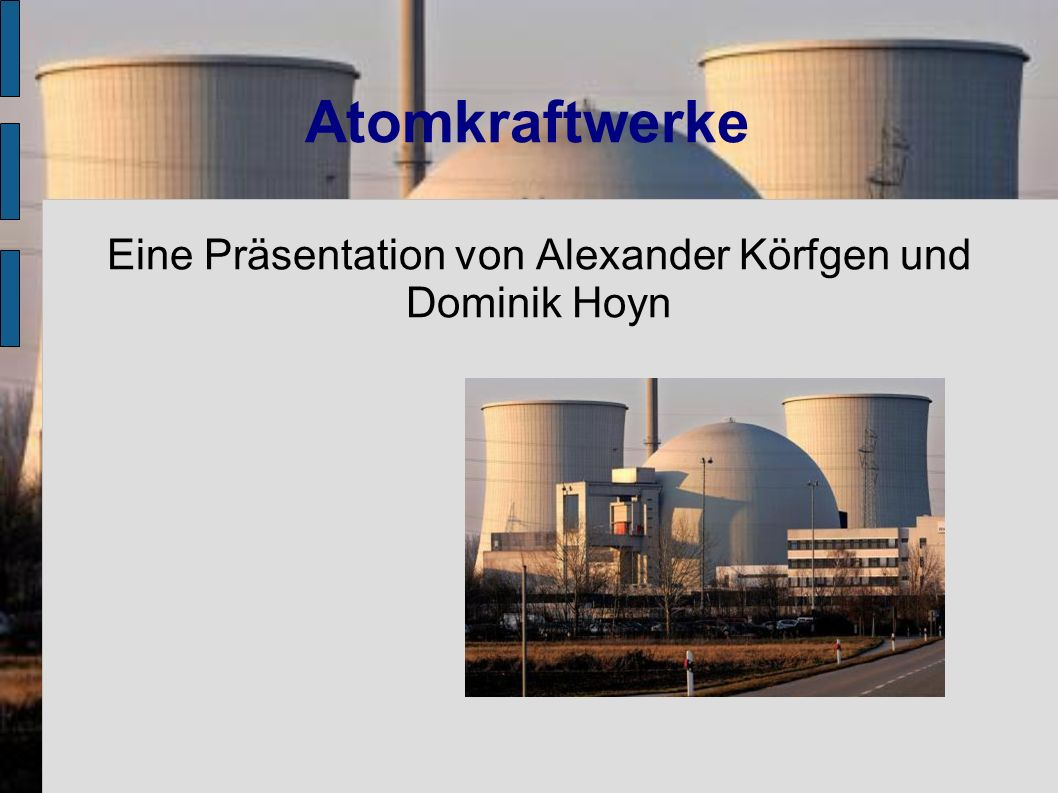Atomkraftwerke Eine Präsentation von Alexander Körfgen und Dominik Hoyn