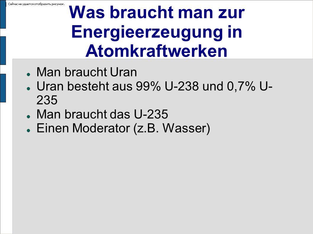 Was braucht man zur Energieerzeugung in Atomkraftwerken Man braucht Uran Uran besteht aus 99% U-238 und 0,7% U- 235 Man braucht das U-235 Einen Modera