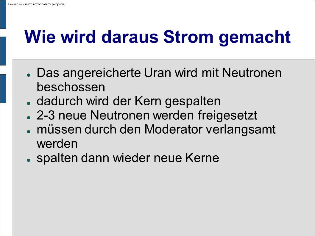 Wie wird daraus Strom gemacht Das angereicherte Uran wird mit Neutronen beschossen dadurch wird der Kern gespalten 2-3 neue Neutronen werden freigeset