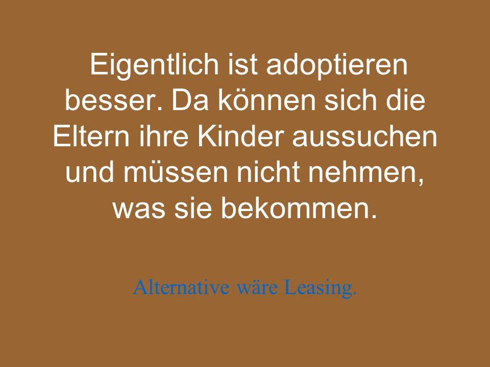 Eigentlich ist adoptieren besser. Da können sich die Eltern ihre Kinder aussuchen und müssen nicht nehmen, was sie bekommen. Alternative wäre Leasing.