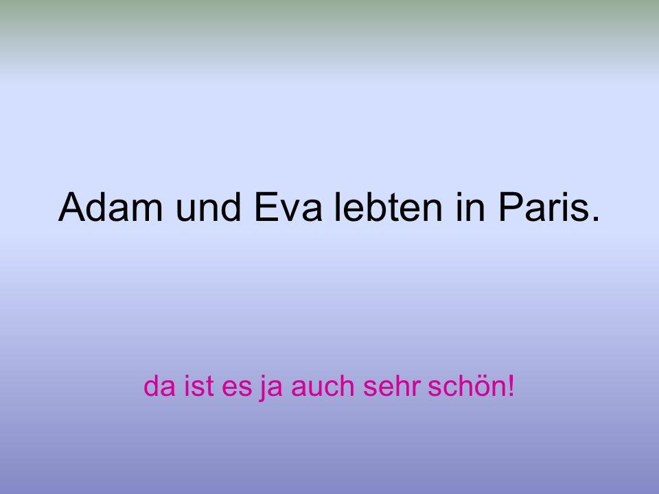 Adam und Eva lebten in Paris. da ist es ja auch sehr schön!