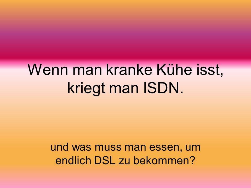 Wenn man kranke Kühe isst, kriegt man ISDN. und was muss man essen, um endlich DSL zu bekommen?