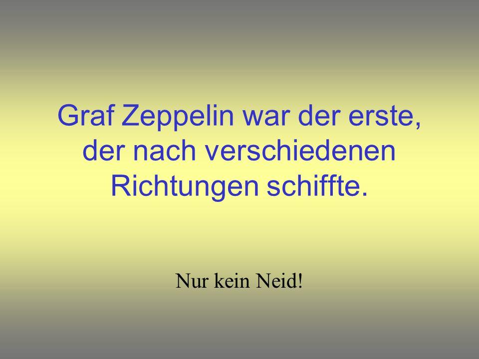 Graf Zeppelin war der erste, der nach verschiedenen Richtungen schiffte. Nur kein Neid!
