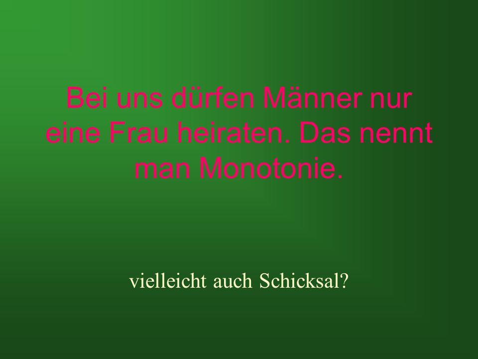Bei uns dürfen Männer nur eine Frau heiraten. Das nennt man Monotonie. vielleicht auch Schicksal?