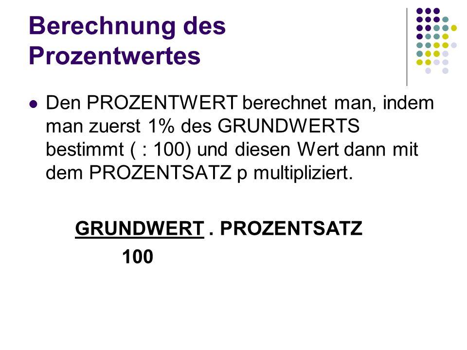 Berechnung des Prozentwertes Den PROZENTWERT berechnet man, indem man zuerst 1% des GRUNDWERTS bestimmt ( : 100) und diesen Wert dann mit dem PROZENTS