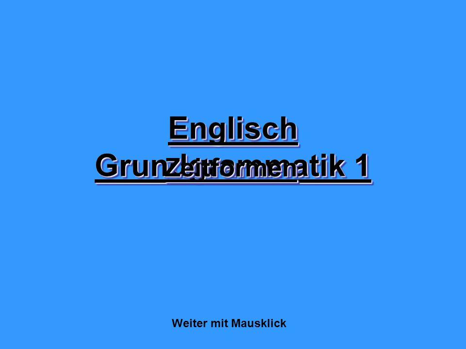 Englisch Grundgrammatik 1 ZeitformenZeitformen Weiter mit Mausklick
