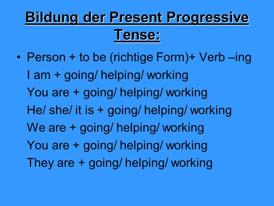 Bildung der Present Progressive Tense: Person + to be (richtige Form)+ Verb –ing I am + going/ helping/ working You are + going/ helping/ working He/ she/ it is + going/ helping/ working We are + going/ helping/ working You are + going/ helping/ working They are + going/ helping/ working