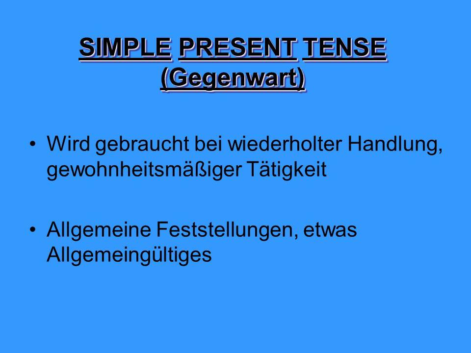 SIMPLEPRESENT TENSE (Gegenwart) SIMPLE PRESENT TENSE (Gegenwart) Wird gebraucht bei wiederholter Handlung, gewohnheitsmäßiger Tätigkeit Allgemeine Feststellungen, etwas Allgemeingültiges