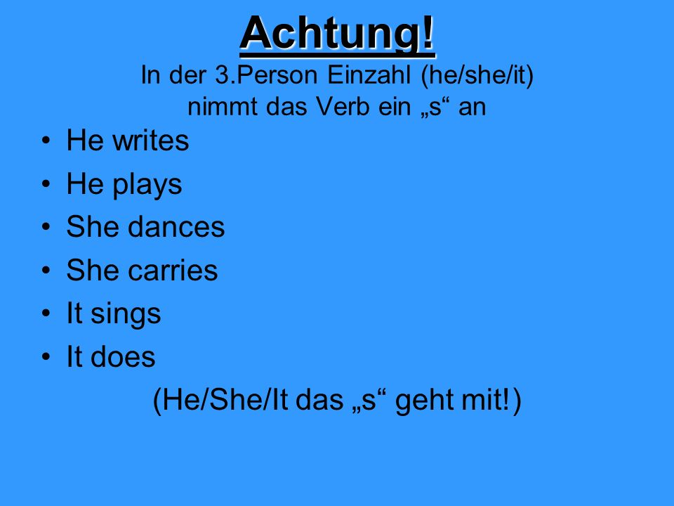 Achtung! Achtung! In der 3.Person Einzahl (he/she/it) nimmt das Verb ein s an He writes He plays She dances She carries It sings It does (He/She/It da