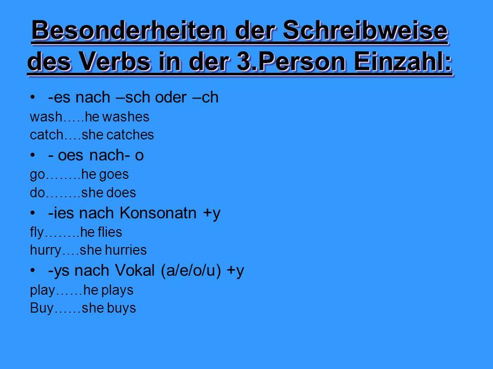 Besonderheiten der Schreibweise des Verbs in der 3.Person Einzahl: -es nach –sch oder –ch wash…..he washes catch….she catches - oes nach- o go……..he goes do……..she does -ies nach Konsonatn +y fly……..he flies hurry….she hurries -ys nach Vokal (a/e/o/u) +y play……he plays Buy……she buys