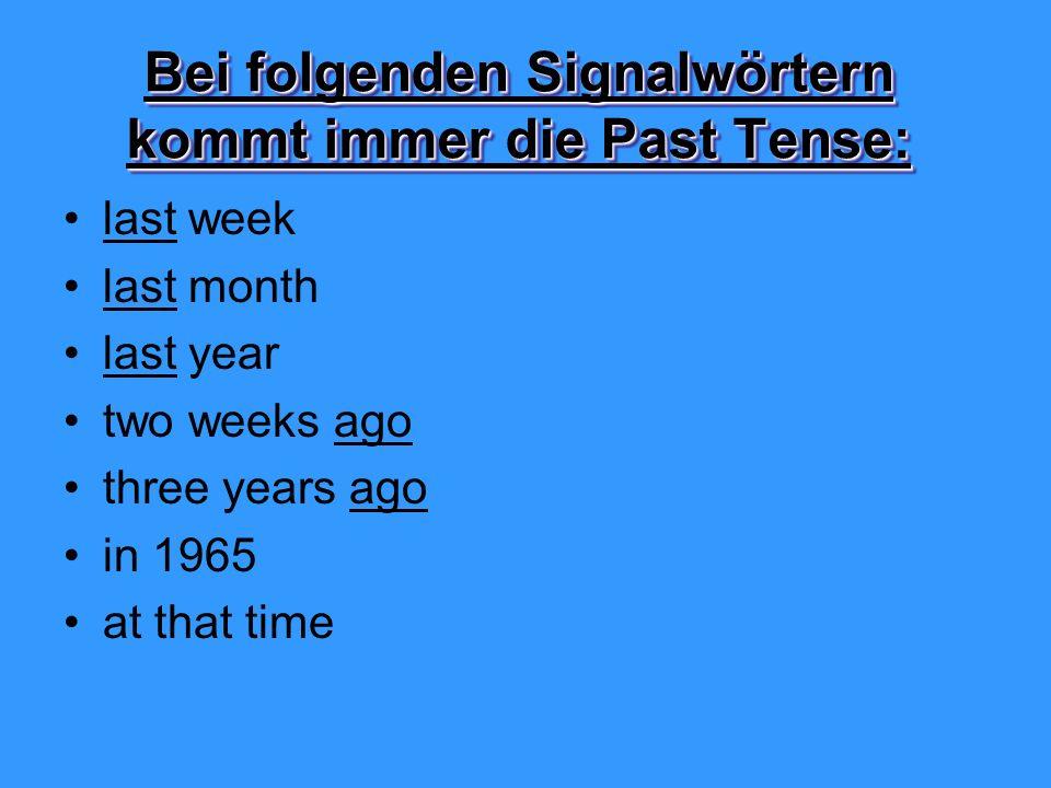 Bei folgenden Signalwörtern kommt immer die Past Tense: last week last month last year two weeks ago three years ago in 1965 at that time